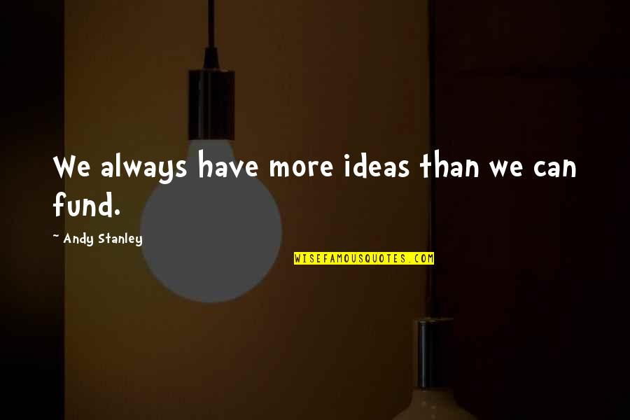 Fund Quotes By Andy Stanley: We always have more ideas than we can