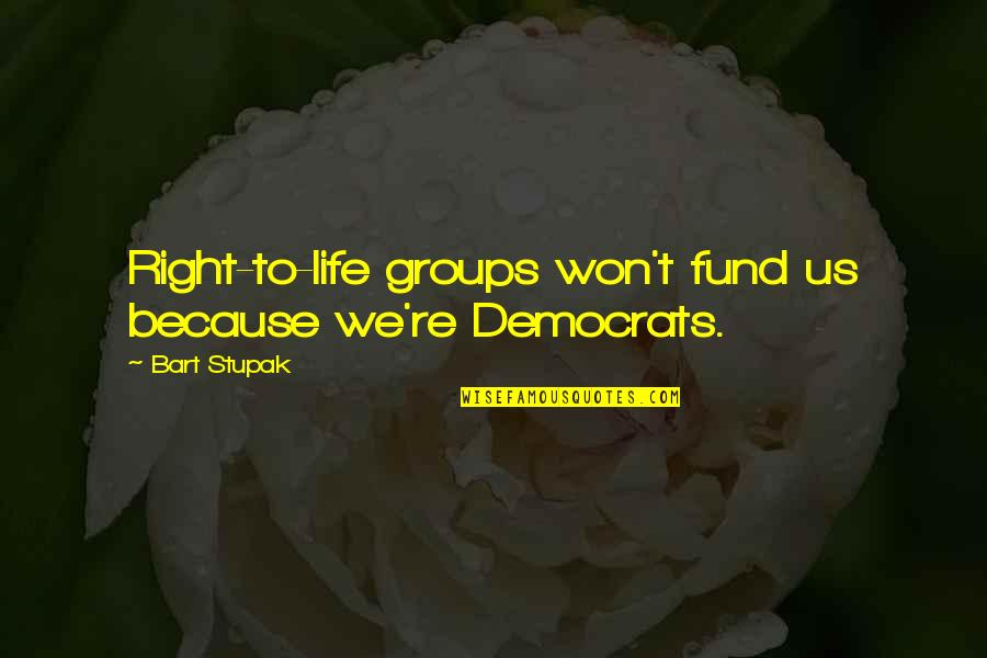 Fund Quotes By Bart Stupak: Right-to-life groups won't fund us because we're Democrats.