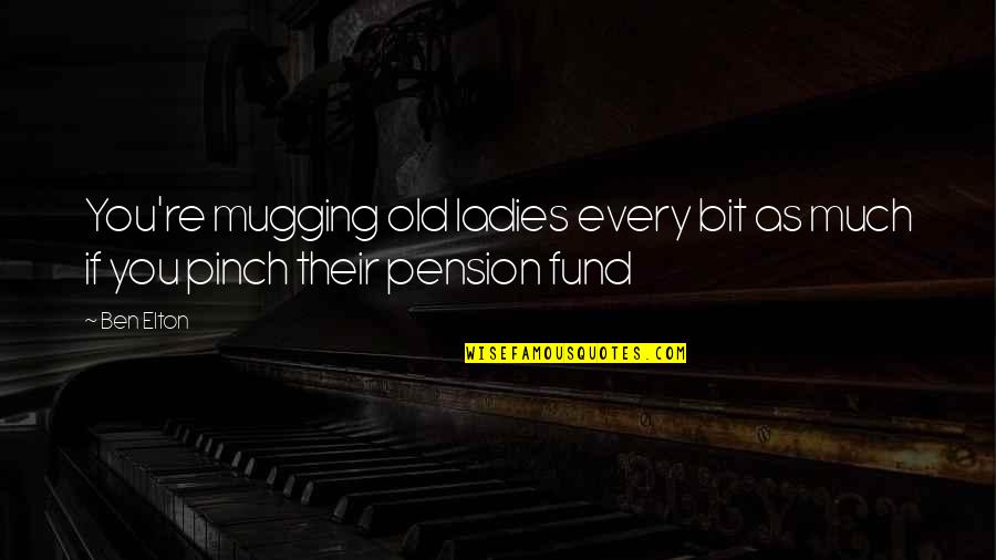 Fund Quotes By Ben Elton: You're mugging old ladies every bit as much