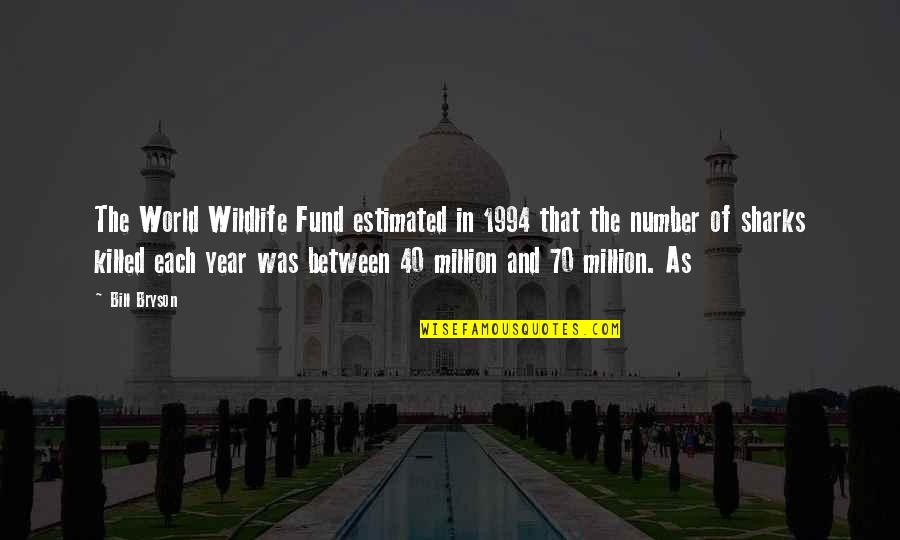 Fund Quotes By Bill Bryson: The World Wildlife Fund estimated in 1994 that