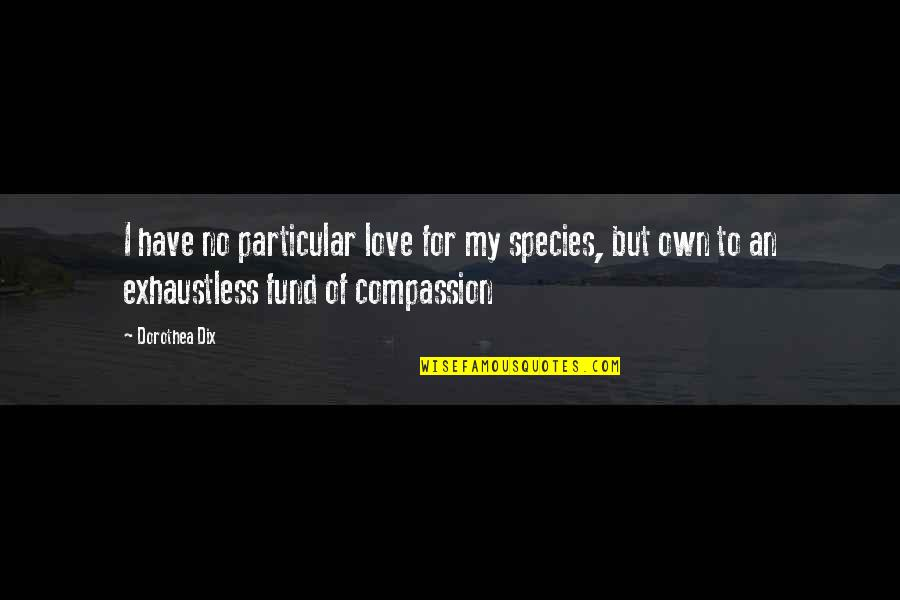 Fund Quotes By Dorothea Dix: I have no particular love for my species,