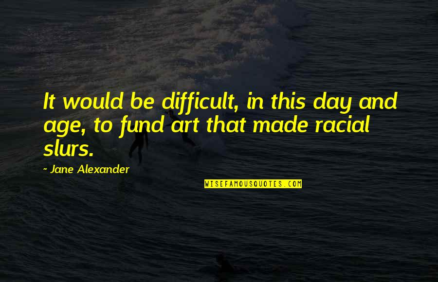 Fund Quotes By Jane Alexander: It would be difficult, in this day and