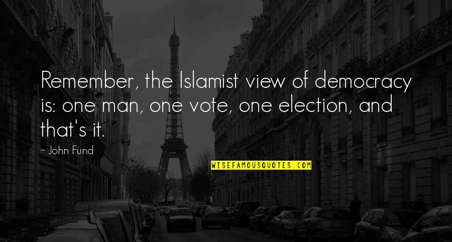 Fund Quotes By John Fund: Remember, the Islamist view of democracy is: one