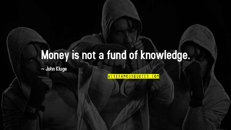 Fund Quotes By John Kluge: Money is not a fund of knowledge.