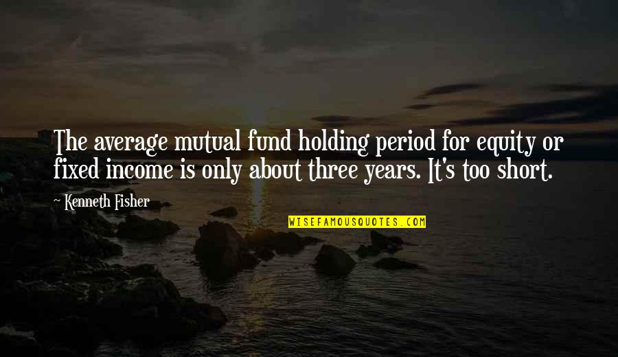 Fund Quotes By Kenneth Fisher: The average mutual fund holding period for equity