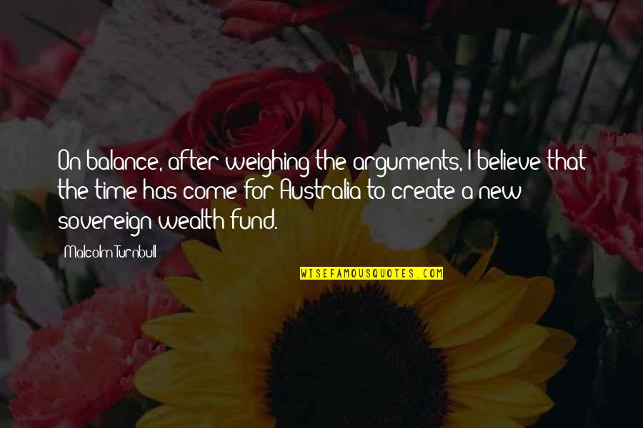 Fund Quotes By Malcolm Turnbull: On balance, after weighing the arguments, I believe