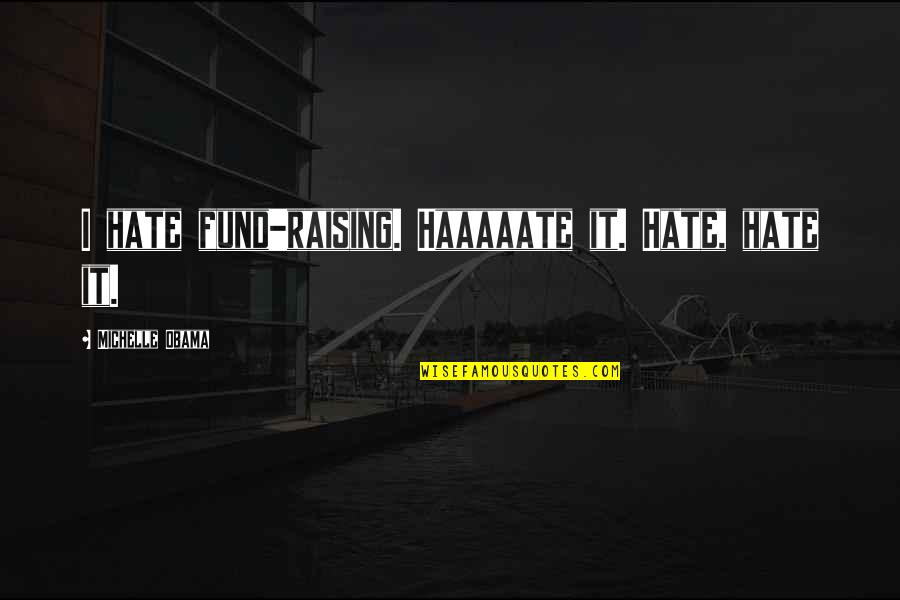 Fund Quotes By Michelle Obama: I hate fund-raising. Haaaaate it. Hate, hate it.