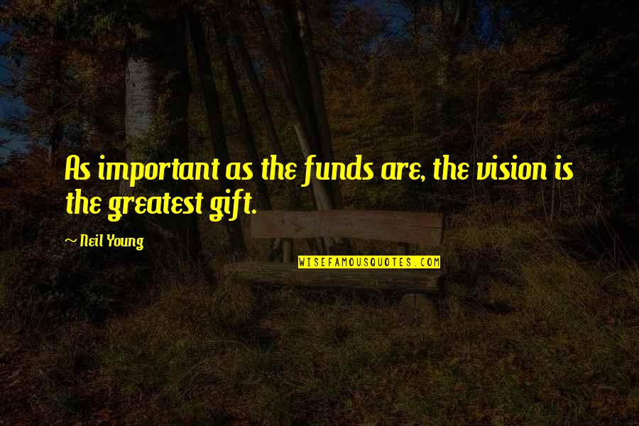 Fund Quotes By Neil Young: As important as the funds are, the vision