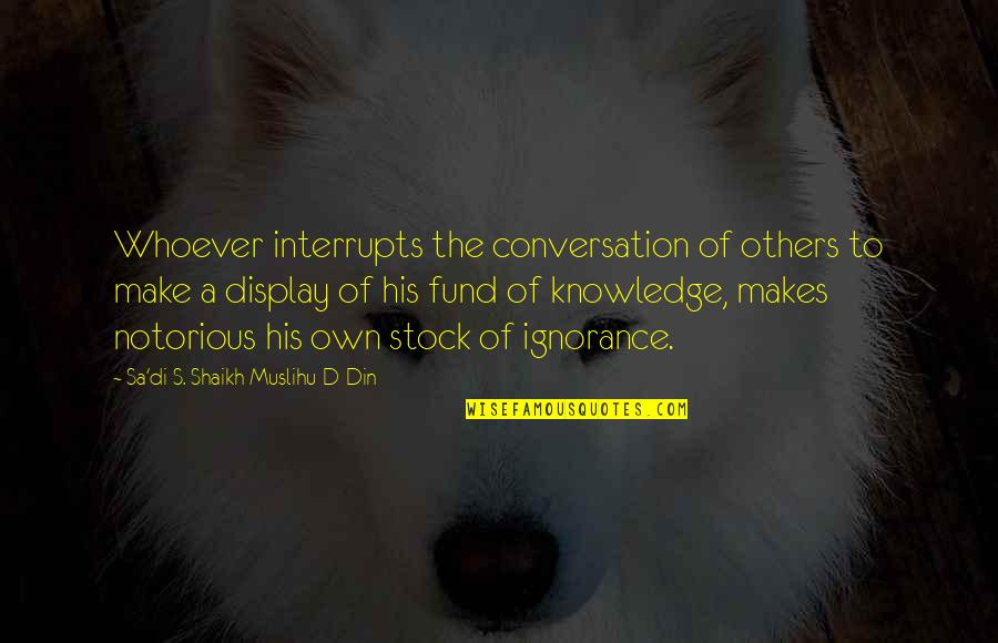 Fund Quotes By Sa'di S. Shaikh Muslihu-D-Din: Whoever interrupts the conversation of others to make