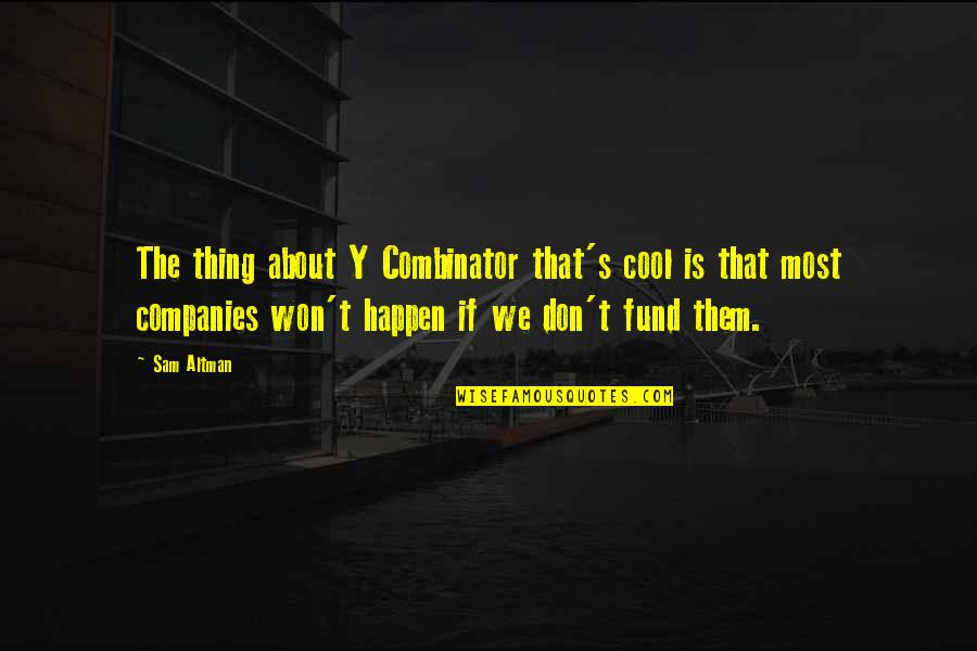 Fund Quotes By Sam Altman: The thing about Y Combinator that's cool is