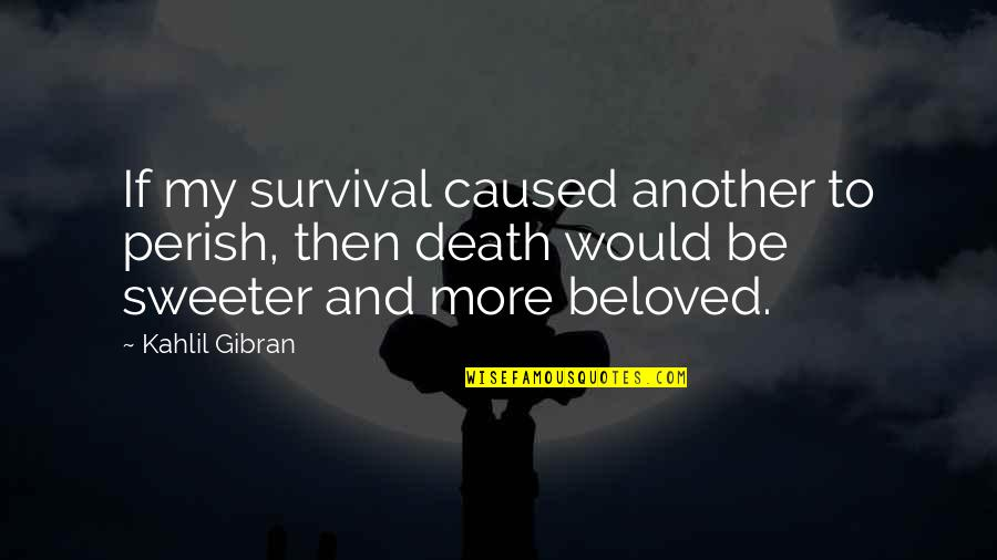 Fundraising For Cancer Quotes By Kahlil Gibran: If my survival caused another to perish, then