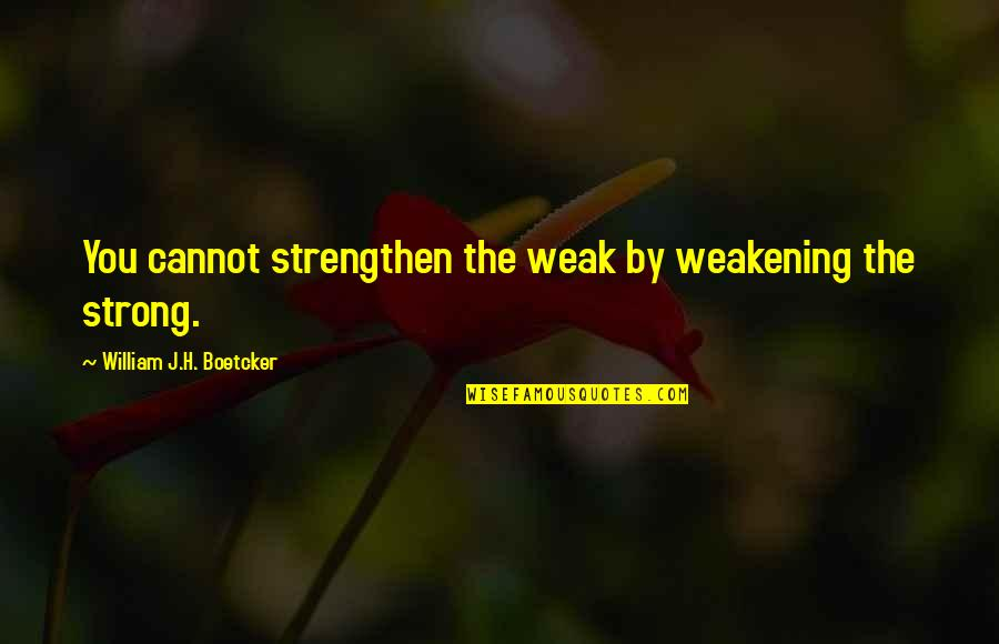Funeralese Quotes By William J.H. Boetcker: You cannot strengthen the weak by weakening the