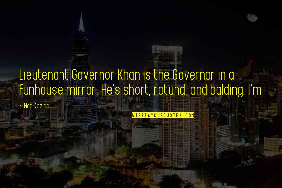 Funhouse Mirror Quotes By Nat Kozinn: Lieutenant Governor Khan is the Governor in a