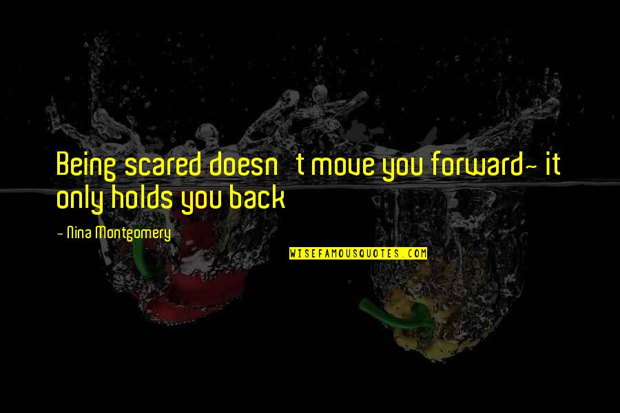 Funky Me Quotes By Nina Montgomery: Being scared doesn't move you forward~ it only