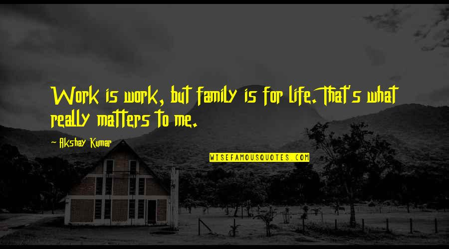 Funny 2go Love Quotes By Akshay Kumar: Work is work, but family is for life.