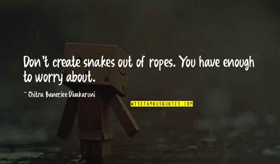 Funny 2go Love Quotes By Chitra Banerjee Divakaruni: Don't create snakes out of ropes. You have