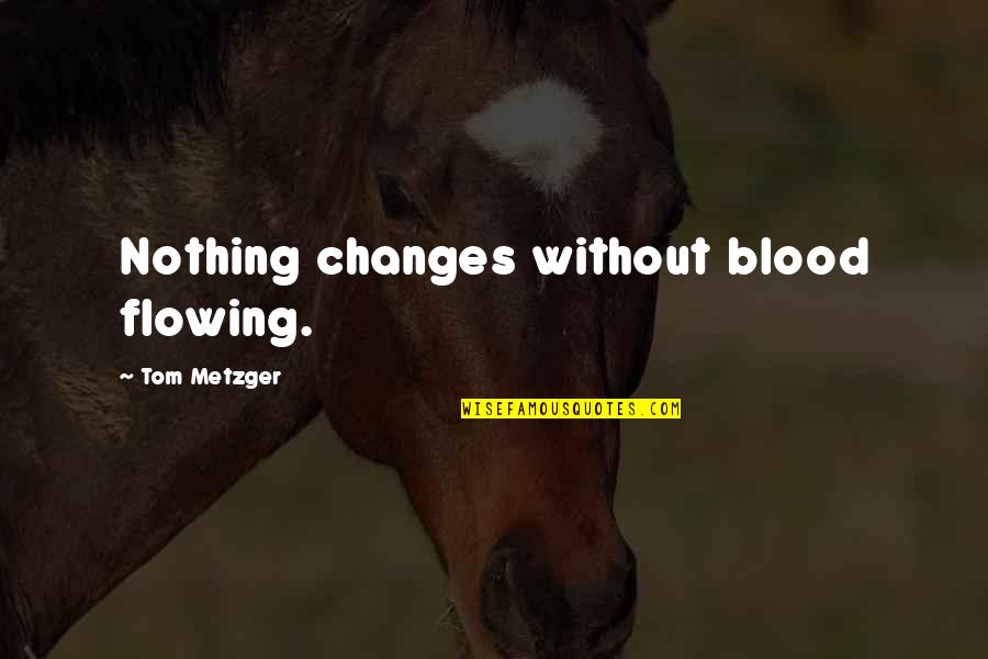 Funny 2go Love Quotes By Tom Metzger: Nothing changes without blood flowing.