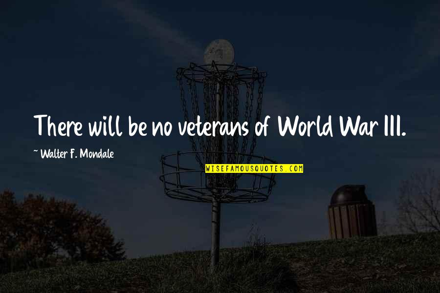 Funny 90 Year Old Quotes By Walter F. Mondale: There will be no veterans of World War