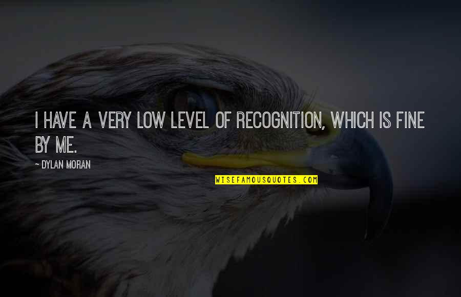 Funny A Level Quotes By Dylan Moran: I have a very low level of recognition,
