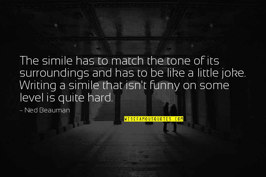 Funny A Level Quotes By Ned Beauman: The simile has to match the tone of