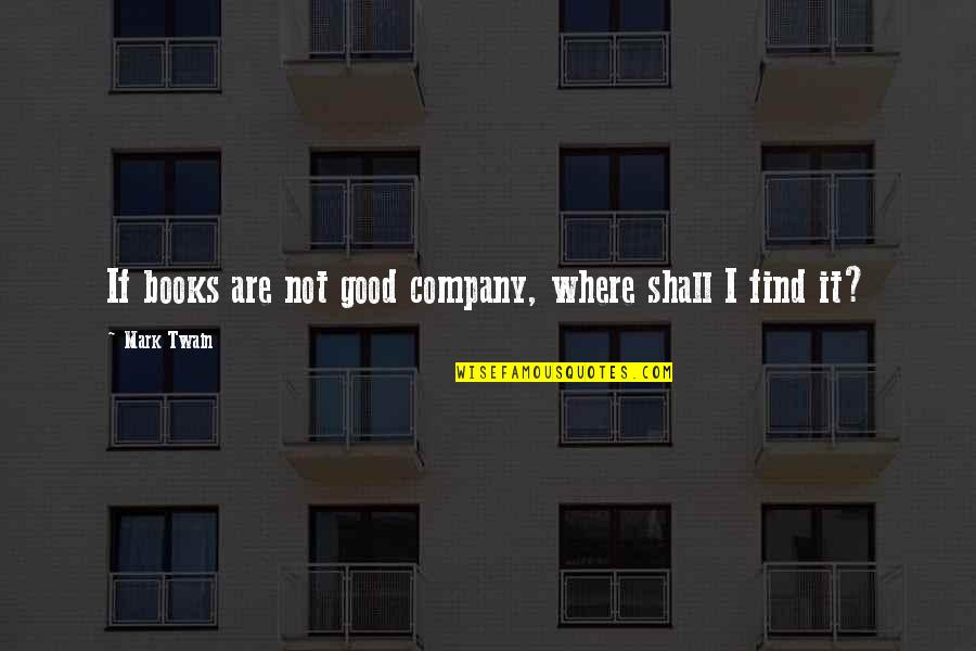 Funny Academy Award Quotes By Mark Twain: If books are not good company, where shall