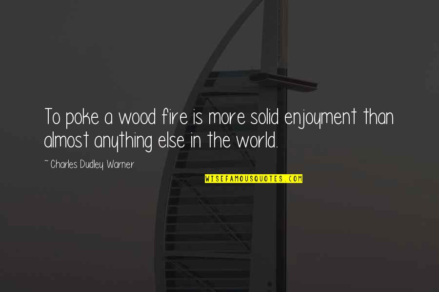 Funny Acting Friends Quotes By Charles Dudley Warner: To poke a wood fire is more solid