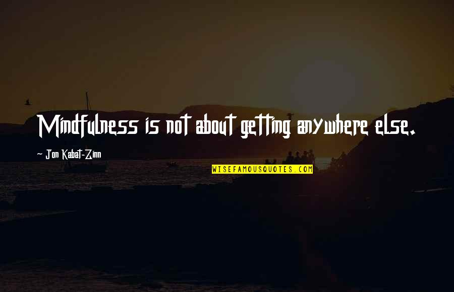 Funny Acting Friends Quotes By Jon Kabat-Zinn: Mindfulness is not about getting anywhere else.