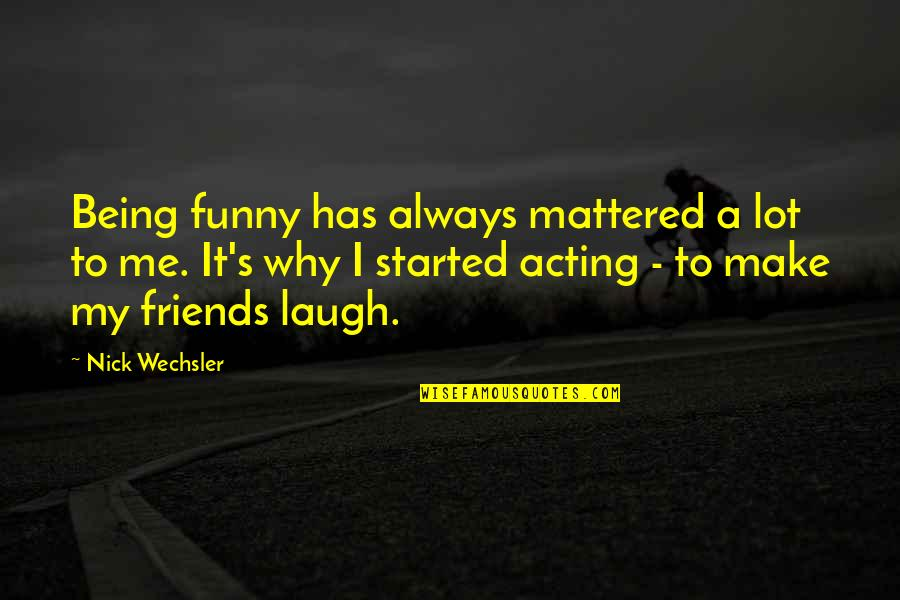 Funny Acting Friends Quotes By Nick Wechsler: Being funny has always mattered a lot to
