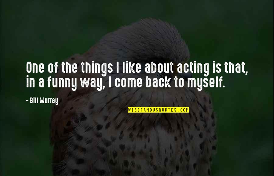 Funny Acting Quotes By Bill Murray: One of the things I like about acting