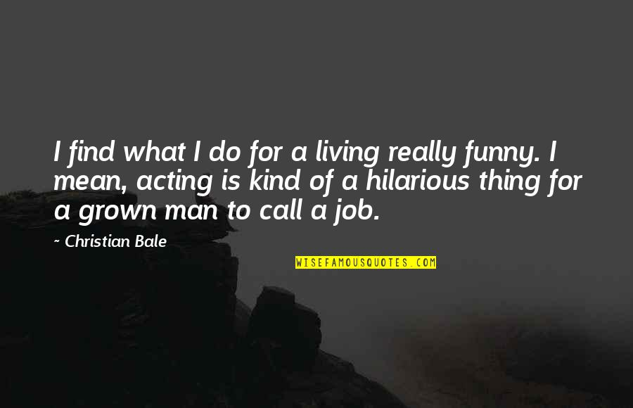 Funny Acting Quotes By Christian Bale: I find what I do for a living