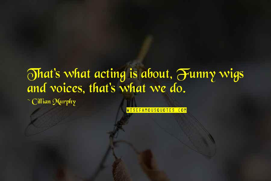 Funny Acting Quotes By Cillian Murphy: That's what acting is about, Funny wigs and