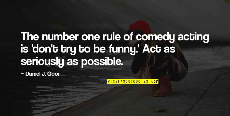 Funny Acting Quotes By Daniel J. Goor: The number one rule of comedy acting is