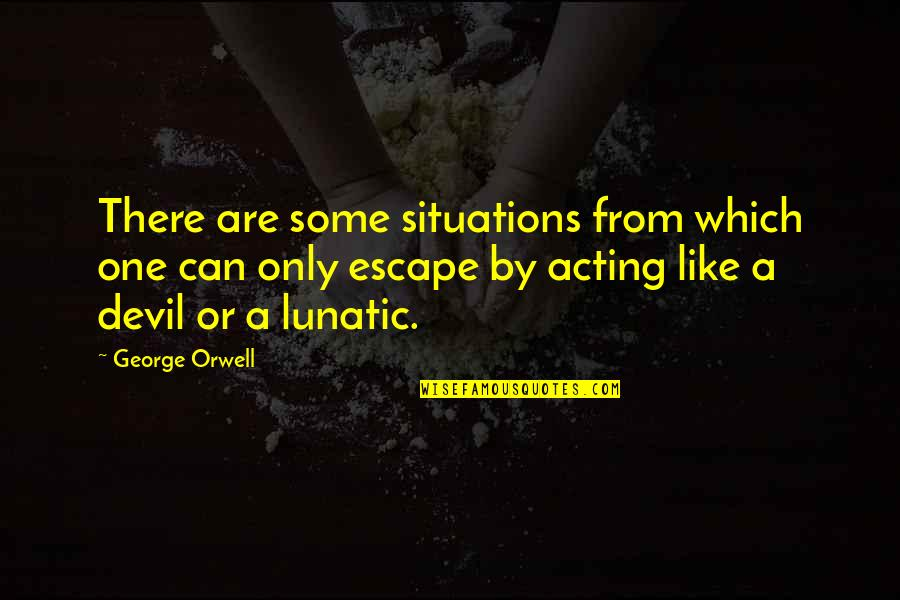 Funny Acting Quotes By George Orwell: There are some situations from which one can