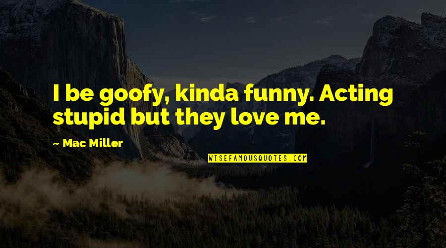 Funny Acting Quotes By Mac Miller: I be goofy, kinda funny. Acting stupid but