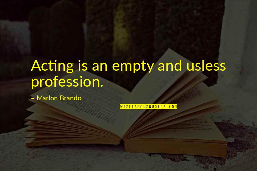Funny Acting Quotes By Marlon Brando: Acting is an empty and usless profession.