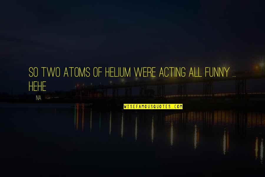 Funny Acting Quotes By Na: So two atoms of Helium were acting all