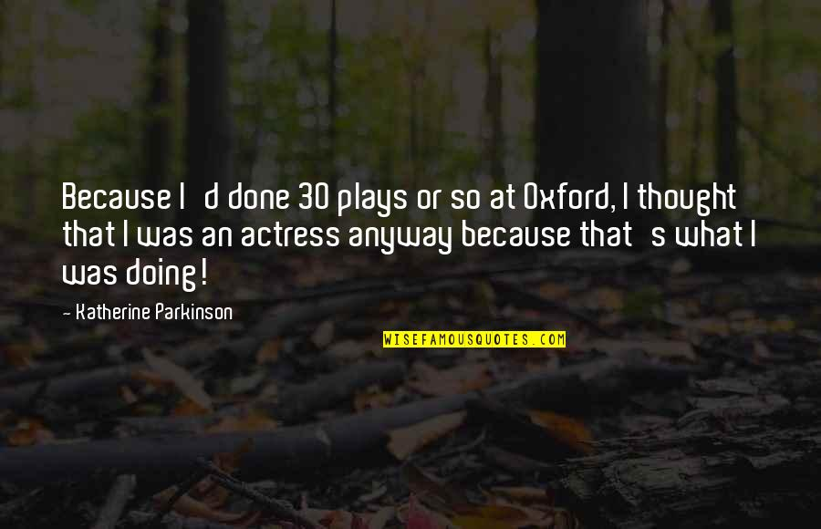 Funny Ak 47 Quotes By Katherine Parkinson: Because I'd done 30 plays or so at