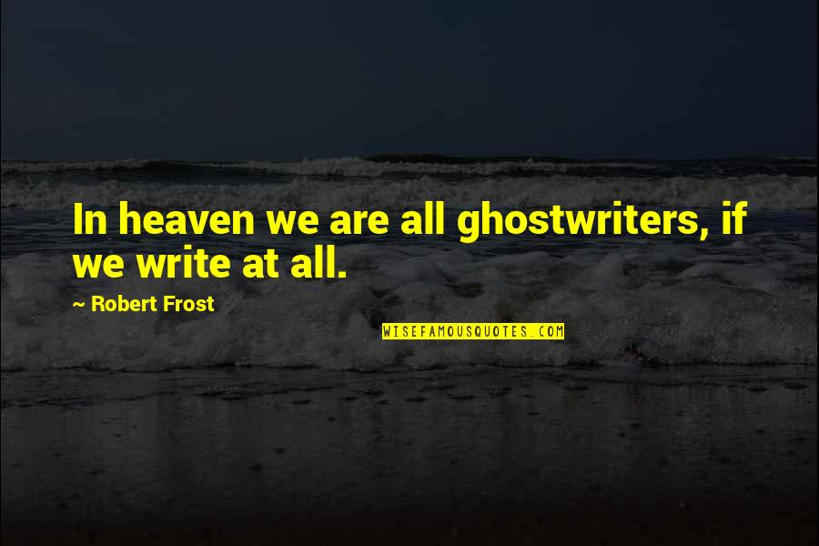 Funny Ak 47 Quotes By Robert Frost: In heaven we are all ghostwriters, if we