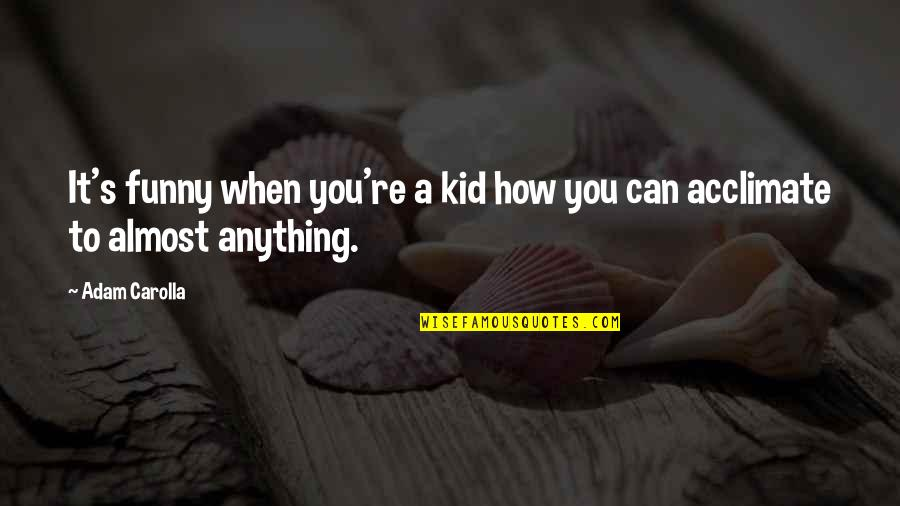 Funny Almost Quotes By Adam Carolla: It's funny when you're a kid how you
