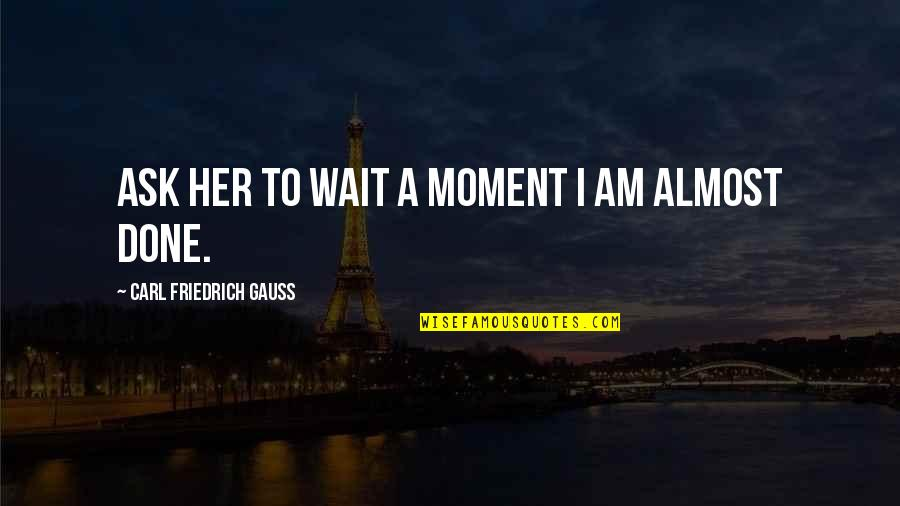 Funny Almost Quotes By Carl Friedrich Gauss: Ask her to wait a moment I am