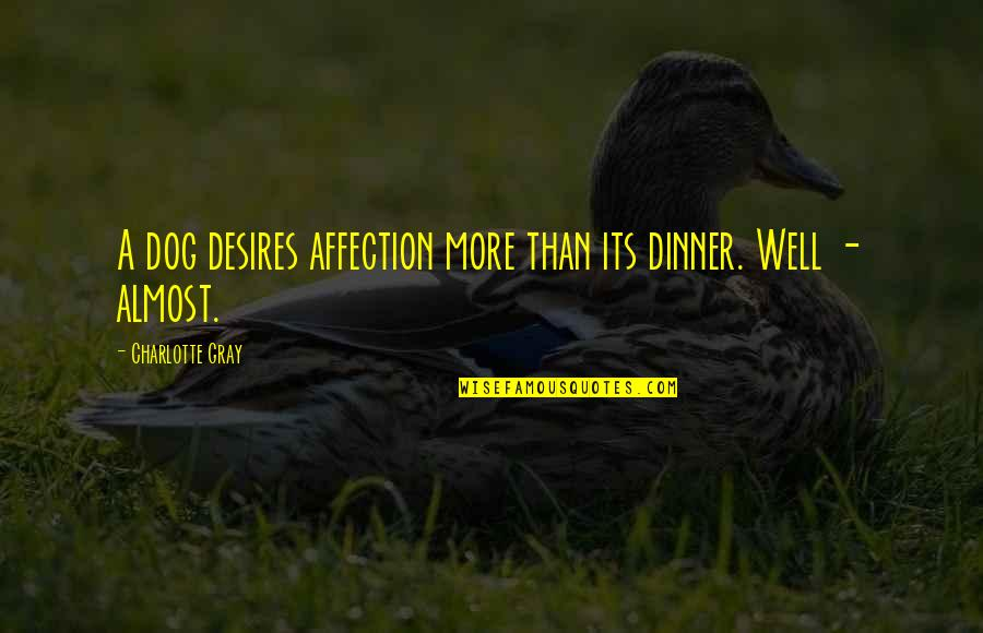 Funny Almost Quotes By Charlotte Gray: A dog desires affection more than its dinner.