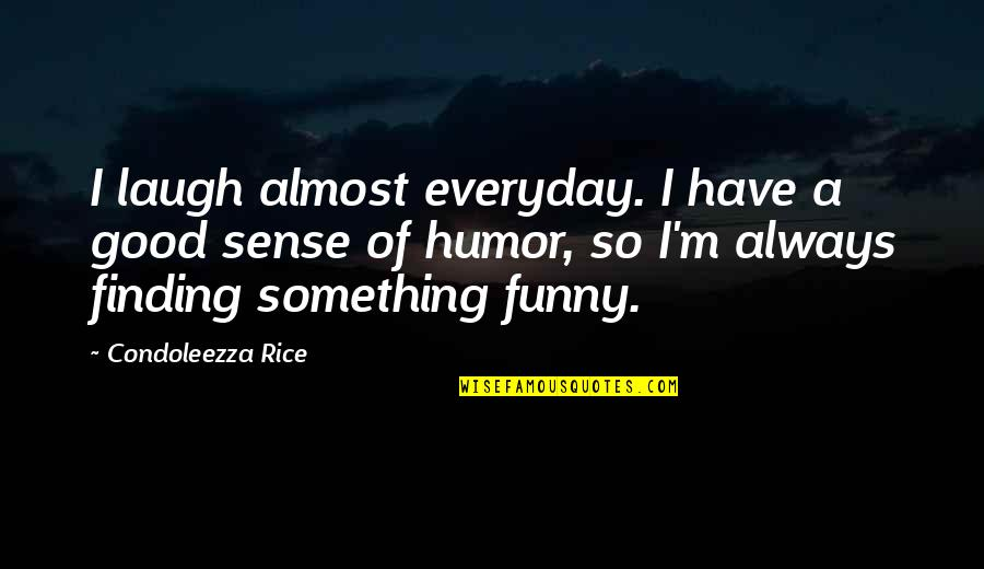 Funny Almost Quotes By Condoleezza Rice: I laugh almost everyday. I have a good