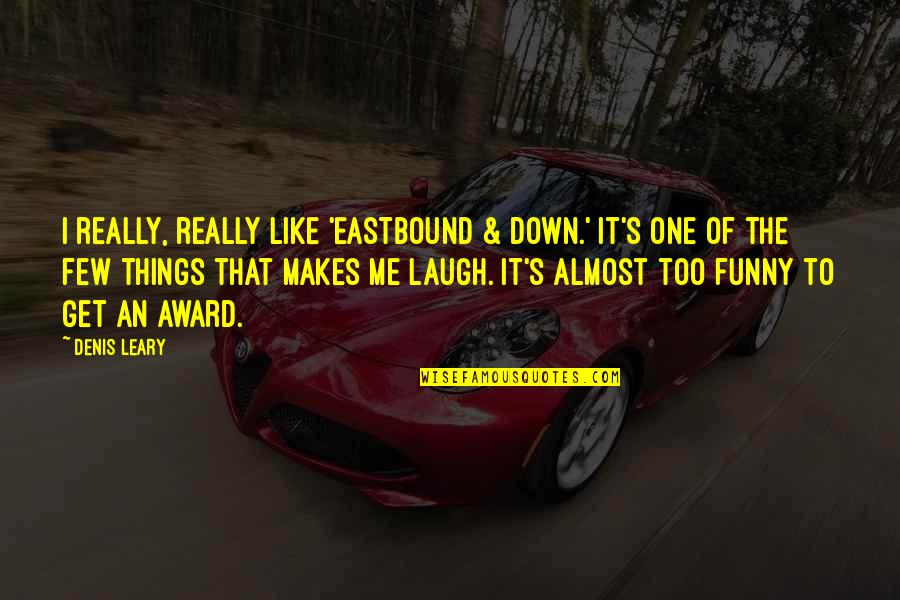 Funny Almost Quotes By Denis Leary: I really, really like 'Eastbound & Down.' It's