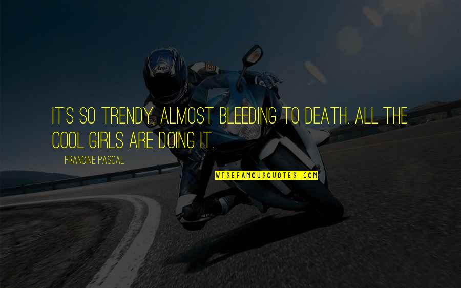 Funny Almost Quotes By Francine Pascal: It's so trendy, almost bleeding to death. All