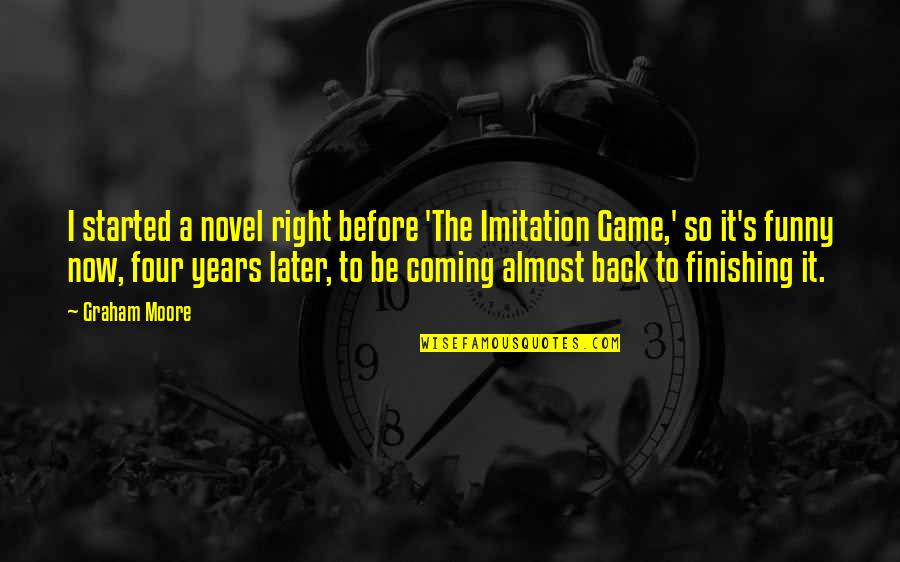 Funny Almost Quotes By Graham Moore: I started a novel right before 'The Imitation