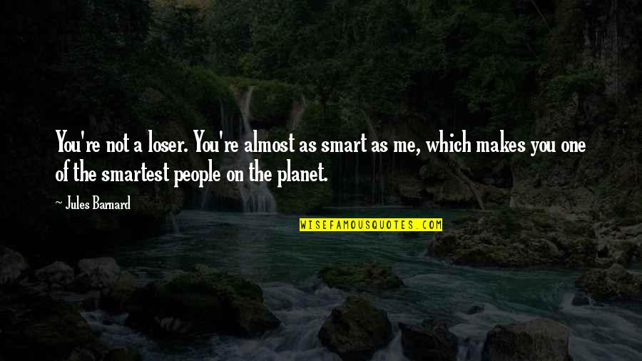 Funny Almost Quotes By Jules Barnard: You're not a loser. You're almost as smart