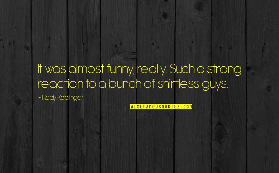 Funny Almost Quotes By Kody Keplinger: It was almost funny, really. Such a strong