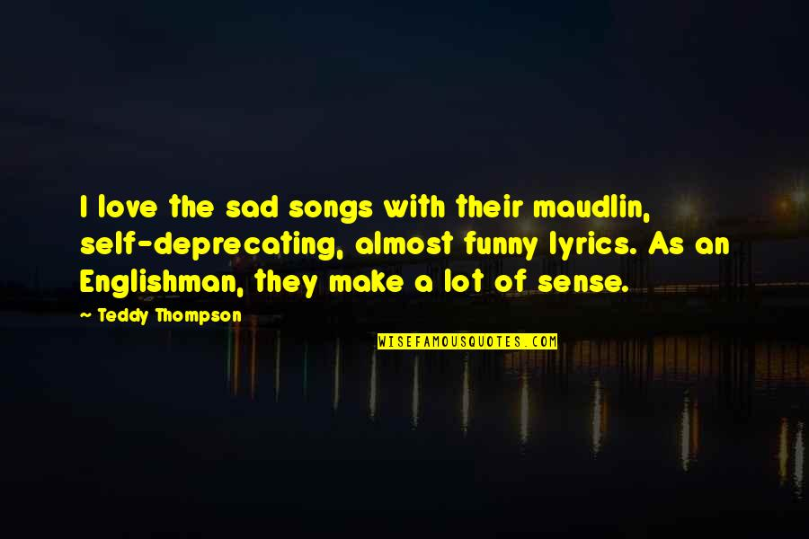 Funny Almost Quotes By Teddy Thompson: I love the sad songs with their maudlin,