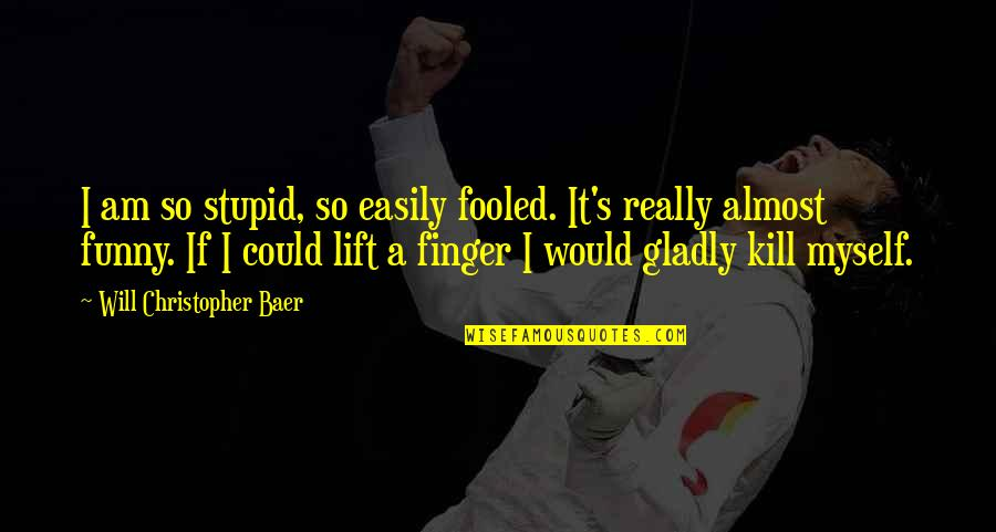 Funny Almost Quotes By Will Christopher Baer: I am so stupid, so easily fooled. It's