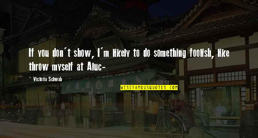 Funny Anti Hippie Quotes By Victoria Schwab: If you don't show, I'm likely to do